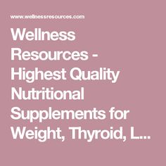 Wellness Resources - Highest Quality Nutritional Supplements for Weight, Thyroid, Leptin, Health