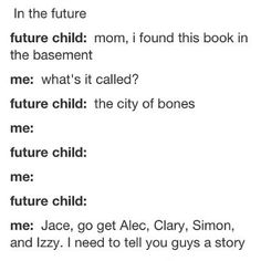 Aww…Maybe Someday…although it would be awkward if they're siblings…although I guess that'd make sense…sorta…still awkward though…but also sweet…Maybe I'll just name them after sibling characters…or Clary and Tessa!…that'd be soo cute…oh my god so much to think about…and this is why I'm part of the fandom…