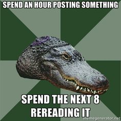 Aspie Alligator - Spend an hour posting something spend the next 8 rereading it