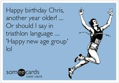 Happy birthday Chris,   another year older! ....  Or should I say in  triathlon language ....  'Happy new age group'  lol