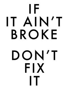 IF IT AIN'T BROKE...(words to live by from my Professional Journey post).