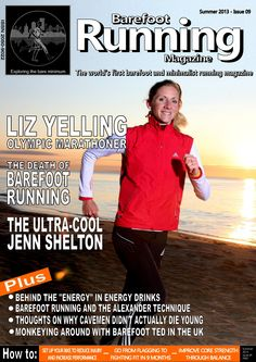 """Barefoot Running Magazine - Issue 9. IN THIS ISSUE: A conversation with Olympic Athlete, Liz Yelling, an account of Barefoot Ted's UK visit, focus piece on amazing ultrarunner, Jenn Shelton, Roving reporter, Chris Fielding, tries Nordic Walking, an investigation into energy drinks, a review of Eric Orton's book """"The Cool Impossible"""", barefoot running and the Alexander Technique, setting your bike up correctly – plus the latest reviews, regular articles and blogs."""