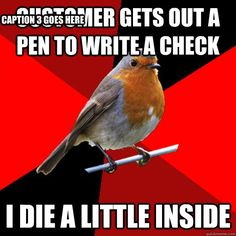 retail robin - customer gets out a pen to write a check i die a little insi