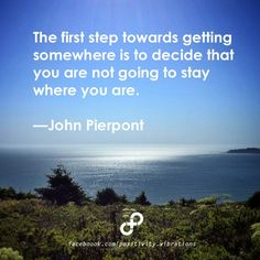 The first step towards getting somewhere is to decide that you are not going to stay where you are. —John Pierpont