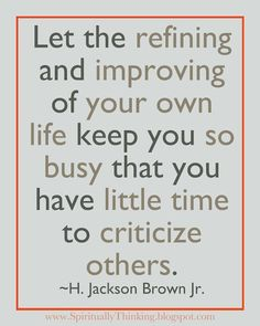 Let the refining and improving of your own life keep you so busy that you have little time to criticize others.  ~H. Jackson Brown Jr.