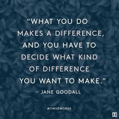 """What you do makes a difference, and you have to decide what…"