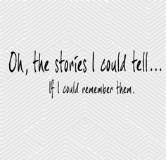 Ohhhh... the stories I could tell If I could remember them! =) Story of my life!!!