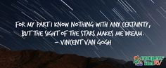 """For my part I know nothing with any certainty, but the sight of the stars makes me dream."" - Vincent Van Gough"