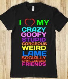 I LOVE MY FRIENDS!!! But It would be my best friend, not friends