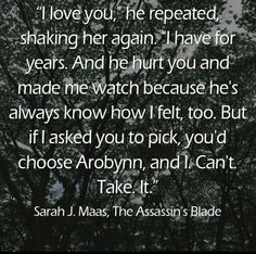 """Sam: """"I love you, he repeated, shaking her again. I have for years. And he hurt you and made me watch because he's always know how I felt, too. But if I asked you to pick, you'd choose Arobynn, and I. Can't. Take. It"""""""