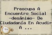 http://tecnoautos.com/wp-content/uploads/imagenes/tendencias/thumbs/preocupa-a-encuentro-social-desanimo-de-ciudadania-en-acudir-a.jpg Encuentro Social. Preocupa a Encuentro Social ?desánimo? de ciudadanía en acudir a ..., Enlaces, Imágenes, Videos y Tweets - http://tecnoautos.com/actualidad/encuentro-social-preocupa-a-encuentro-social-desanimo-de-ciudadania-en-acudir-a/