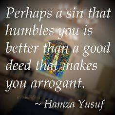 """""""Perhaps a sin that humbles you is better than a good deed that makes you arrogant."""" ~ Hamza Yusuf #quote"""