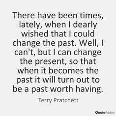 There have been times, lately, when I dearly wished that I could change the past. Well, I can't, but I can change the present, so that when it becomes the past it will turn out to be a past worth having. - Terry Pratchett #5