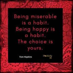 Being miserable is a habit. Being happy is a habit. The choice is yours. #TomHopkins #positivitynote #upliftingyourspirit