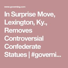 In Surprise Move, Lexington, Ky., Removes Controversial Confederate Statues | #governing | #localgov #ConfederateStatues #lexington #kentucky #cities