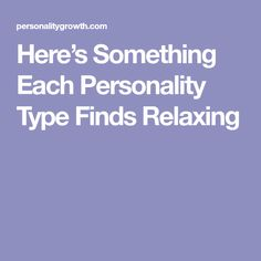 Here's Something Each Personality Type Finds Relaxing