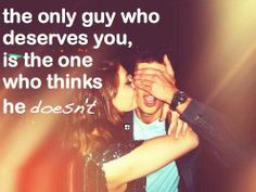 the only guy who deserves you...