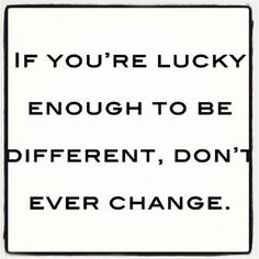 If you're lucky enougj to be different, don't ever change via @Fabiola Meza