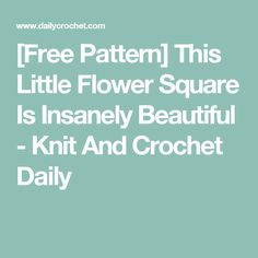 [Free Pattern] This Little Flower Square Is Insanely Beautiful - Knit And Crochet Daily