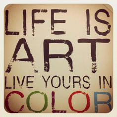 LIFE is art ~ live yours in color