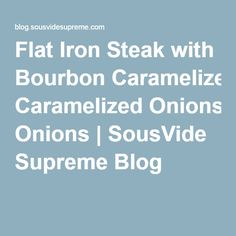 Flat Iron Steak with Bourbon Caramelized Onions | SousVide Supreme Blog