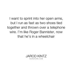 "Jarod Kintz - ""I want to sprint into her open arms, but I run as fast as two shoes tied together..."". humor, relationships, absurd, running, silly, spring, hug, run, embrace, shoes, love, sprinting, hugging, wheelchair, runner, open-arms, roger-bannister, shoe, telephone-wire"