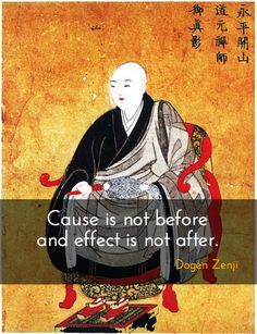 "Not Before and After ~ Dogen Zenji http://justdharma.com/s/cb3xw  Cause is not before and effect is not after.  – Dogen Zenji  quoted in the book ""Eihei Dogen: Mystical Realist"" ISBN: 978-0861713769  -  https://www.amazon.com/gp/product/0861713761/ref=as_li_tf_tl?ie=UTF8&camp=1789&creative=9325&creativeASIN=0861713761&linkCode=as2&tag=jusdhaquo-20"