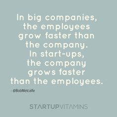 In big companies, the employees grow faster than the company. In start-ups, the company grows faster than the employees - @BobMetcalfe