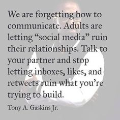 """""""We are forgetting how to communicate. Adults are letting social media ruin their relationships. Talk to your partner and stop letting inboxes, likes, and retweets ruin what you're trying to build."""" - Tony Gaskins, Jr."""