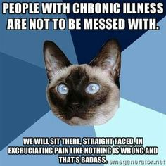 """People with chronic illness are not to be messed with. We will sit there, straight faced, in excruciating pain like nothing is wrong and that's badass."" EXACTLY! And not even just straight-faced---we'll still be SMILING. Now just let that soak in a minute......you still think we're weak?"