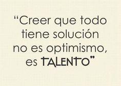 Creer que todo tiene solución no es #optimismo es talento