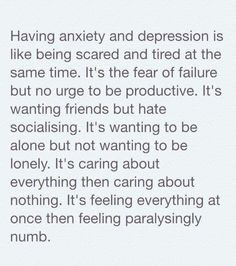 Having anxiety and depression is like being scared and tired at the same time. It's the fear of failure but no urge to be productive. It's wanting to be alone but not wanting to be lonely. It's caring about everything then caring about nothing. It's feeling everything at once then feeling paralysingly numb.