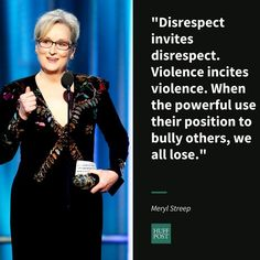 Meryl Streep: Disrespect invites disrespect, violence incites violence. And when the powerful use their position to bully others, we all lose