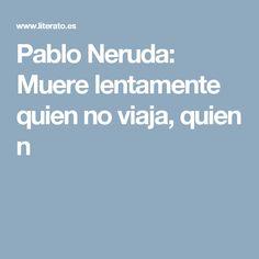 Pablo Neruda: Muere lentamente quien no viaja, quien n
