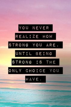 "Inspiring quote: ""You never realize how strong you are, until being strong is the only choice you have."""