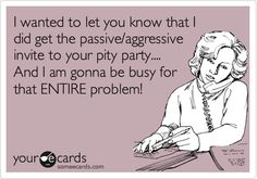 I wanted to let you know that I did get the passive/aggressive invite to your pity party.... And I am gonna be busy for that ENTIRE problem!