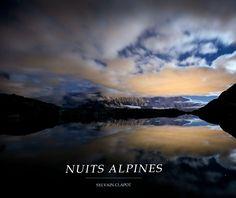 Nuits alpines   Sylvain Clapot - Les Alpes comme vous ne les avez peut être jamais vues ! A quoi ressemble la montagne la nuit ? Venez découvrir mes nuits alpines !