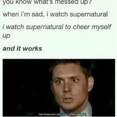 I used to tell my friends to watch SPN when depressed bc no matter how shitty your life is, the Winchesters have it way worse. It never fails to work.