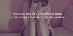 She's standing on a line between giving up and seeing how much more she can take