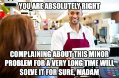 And it's especially effective when you spend all your time complaining to the cashier, who often has no control over your problem.