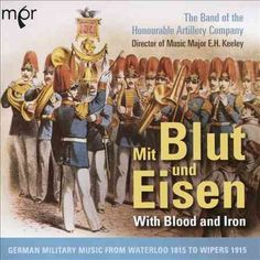 Band Of The Honourable Artillery Company - Mit Blut Und Eisen: German Military Music from Waterloo 1815 to Wipers 1915