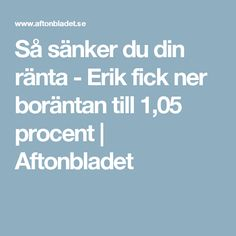 Så sänker du din ränta - Erik fick ner boräntan till 1,05 procent | Aftonbladet