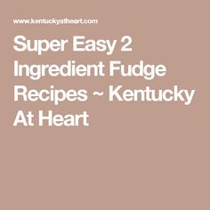 Super Easy 2 Ingredient Fudge Recipes ~ Kentucky At Heart