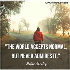 """The world accepts normal, but never admires it"" - Rohan Chaubey."