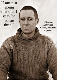 """The 800-mile return trip of Robert Falcon Scott's unsuccessful attempt to be first to reach the S. Pole, his team slogged through freezing temps & blizzards, trying to stay on schedule & reach supply depots along the way. Oates' feet were badly frostbitten & he was slowing down the rest of the men. He volunteered to be left behind, but his comrades refused to leave him. Finally he simply walked outside his tent into a blizzard, telling the others, """"I am just going outside. I may be some…"""
