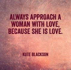 Always approach a woman with love, because she is love.