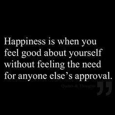 happiness is when you feel good about yourself without feeling the need for anyone else's approval.  quotes.  wisdom.  advice.  life lessons.