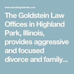 The Goldstein Law Offices in Highland Park, Illinois, provides aggressive and focused divorce and family law representation. We encourage mediation, negotiation, and collaboration, but nothing works as well if you do not practice as a credible, experienced and aggressive attorney.