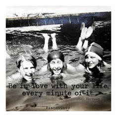 Be in love with your life.  Every minute of it. - Jack Kerouac quote