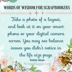 Words of Wisdom: Take a photo of a layout, and look at it on your smartphone or your digital camera screen. You may see balance issues you didn't notice in the life size page. Kristie Sloan